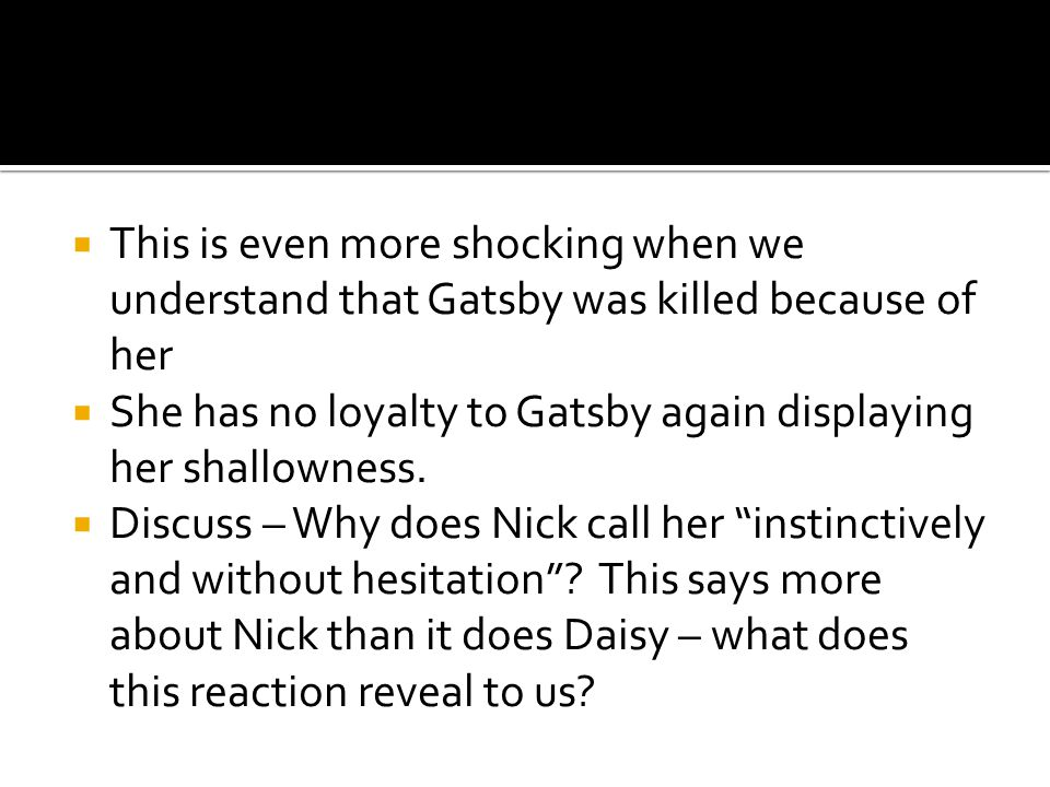  This is even more shocking when we understand that Gatsby was killed because of her  She has no loyalty to Gatsby again displaying her shallowness.