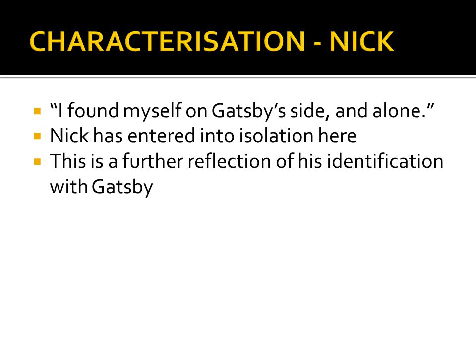 """ """"I found myself on Gatsby's side, and alone.""""  Nick has entered into isolation here  This is a further reflection of his identification with Gatsb"""