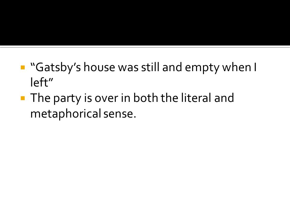 """ """"Gatsby's house was still and empty when I left""""  The party is over in both the literal and metaphorical sense."""