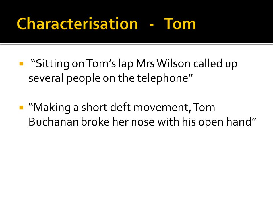 """ """"Sitting on Tom's lap Mrs Wilson called up several people on the telephone""""  """"Making a short deft movement, Tom Buchanan broke her nose with his op"""
