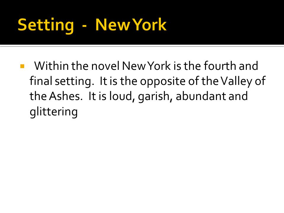  Within the novel New York is the fourth and final setting. It is the opposite of the Valley of the Ashes. It is loud, garish, abundant and glitterin