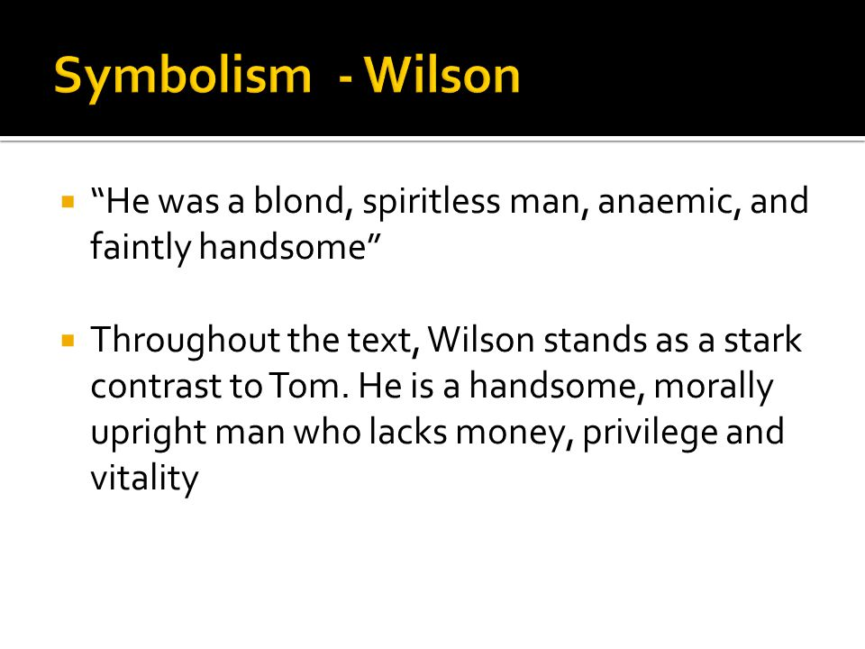 """ """"He was a blond, spiritless man, anaemic, and faintly handsome""""  Throughout the text, Wilson stands as a stark contrast to Tom. He is a handsome, m"""