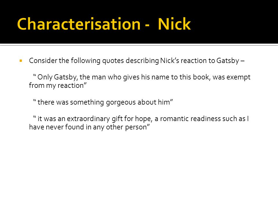 """ Consider the following quotes describing Nick's reaction to Gatsby – """" Only Gatsby, the man who gives his name to this book, was exempt from my reac"""