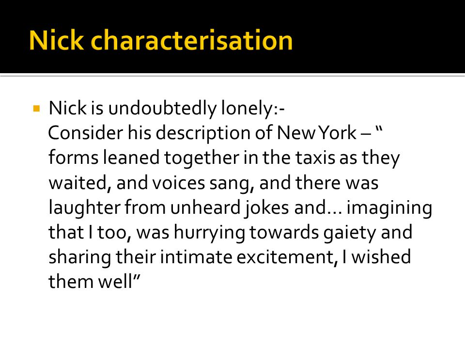 """ Nick is undoubtedly lonely:- Consider his description of New York – """" forms leaned together in the taxis as they waited, and voices sang, and there"""