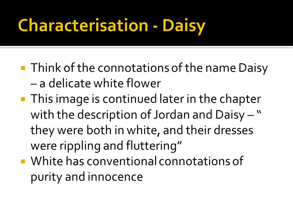  Think of the connotations of the name Daisy – a delicate white flower  This image is continued later in the chapter with the description of Jordan
