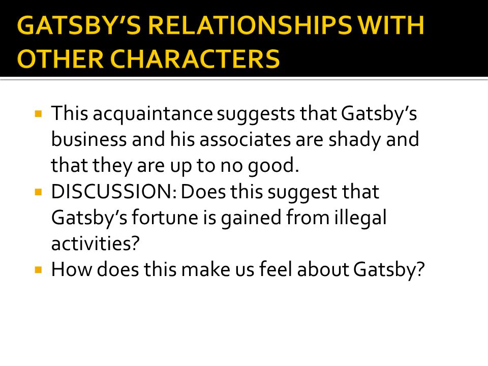  This acquaintance suggests that Gatsby's business and his associates are shady and that they are up to no good.  DISCUSSION: Does this suggest that