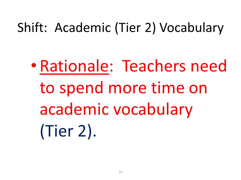 Shift: Academic (Tier 2) Vocabulary Rationale: Teachers need to spend more time on academic vocabulary (Tier 2). 10