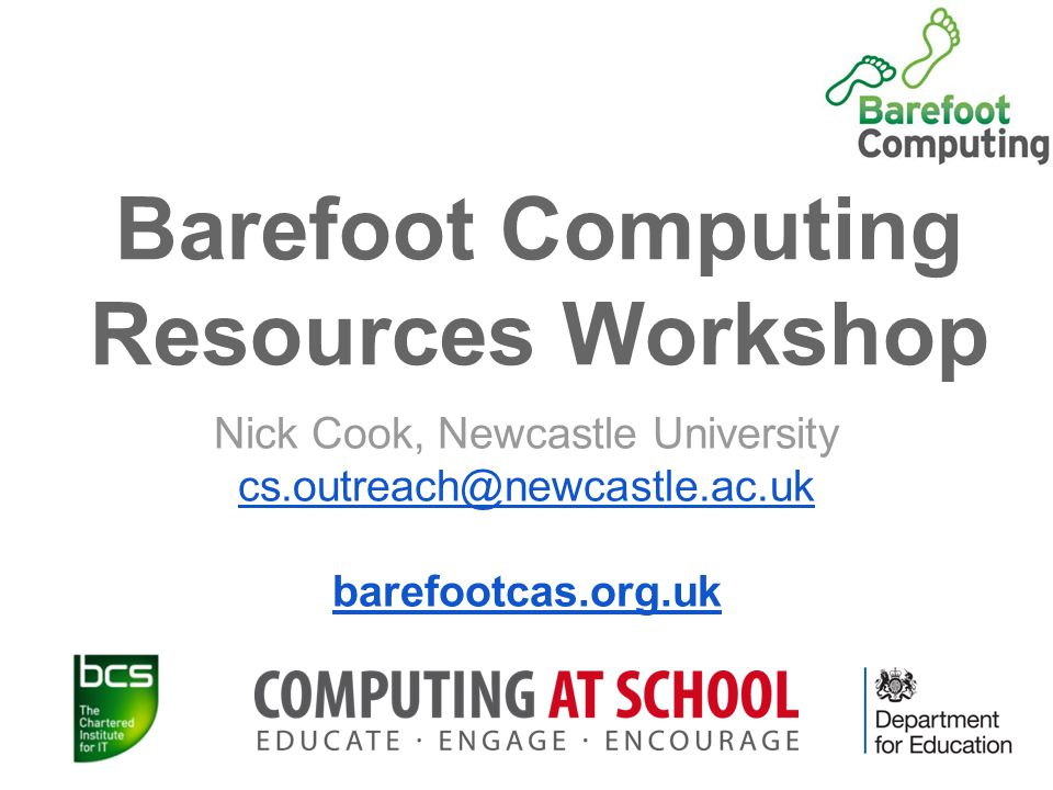 Barefoot Computing Resources Workshop Nick Cook, Newcastle University cs.outreach@newcastle.ac.uk barefootcas.org.uk