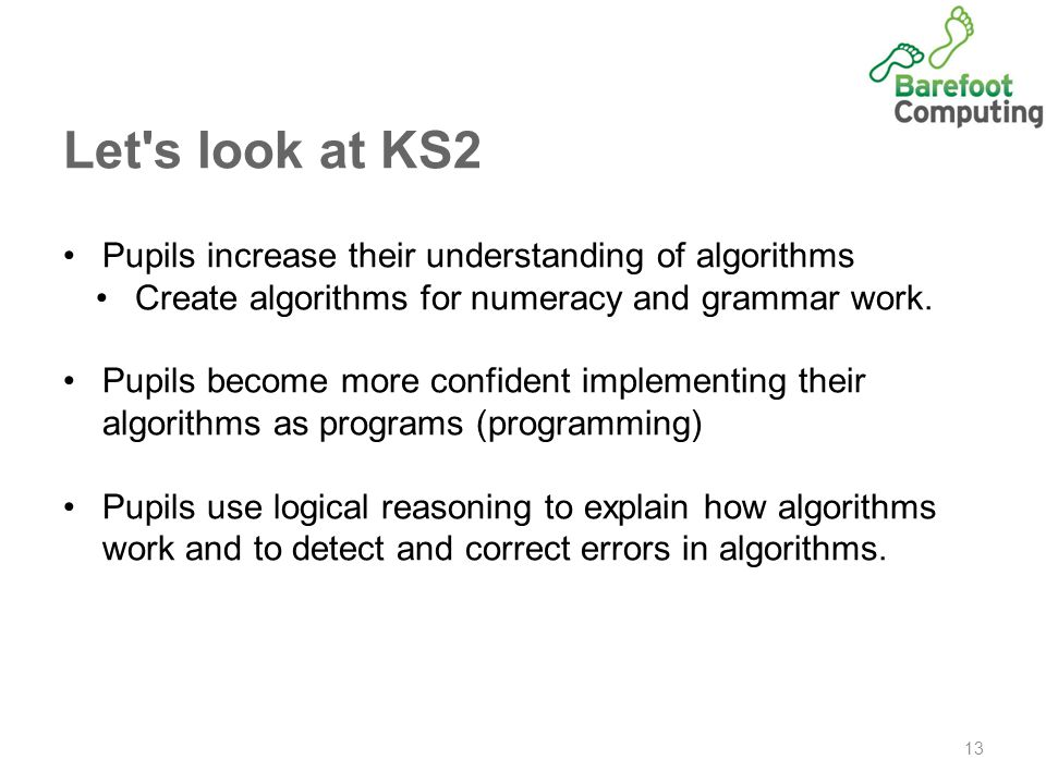 Let s look at KS2 13 Pupils increase their understanding of algorithms Create algorithms for numeracy and grammar work.