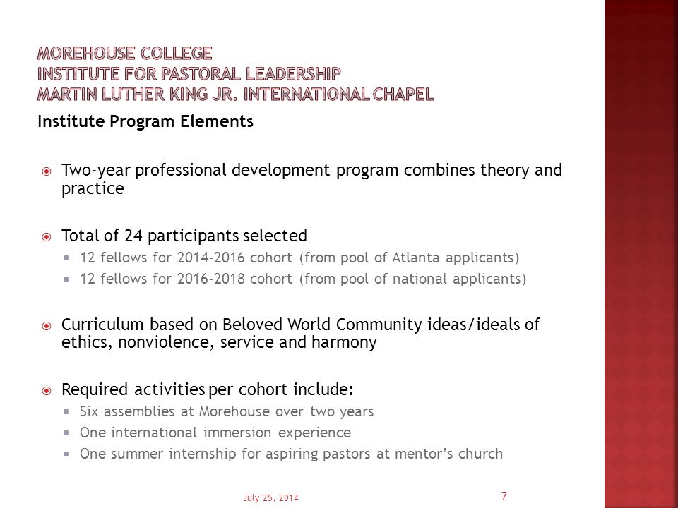 Institute Program Outcomes  Through the Institute for Pastoral Leadership, early career pastors are expected to develop:  compassionate awareness of themselves and others  supportive and accountable relationships with fellow clergy and network of institutes engaged in pastoral leadership development  supportive and accountable relationships with business/civic leaders and network of partnerships to serve local and global communities  an informed understanding of the myriad leadership challenges senior pastors face  a comprehensive and balanced strategy to address these challenges  nuanced perspectives foundational to informed decision making and relevant and appropriate action and  an embracing of their identity as global citizens and global leaders July 25, 2014 8