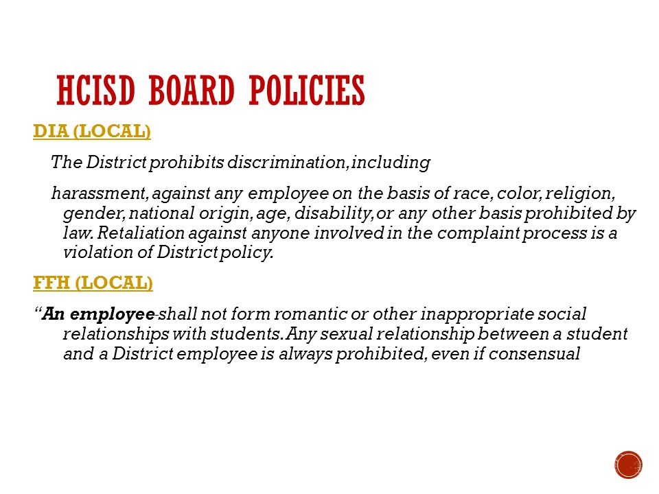 HCISD BOARD POLICIES DIA (LOCAL) The District prohibits discrimination, including harassment, against any employee on the basis of race, color, religion, gender, national origin, age, disability, or any other basis prohibited by law.