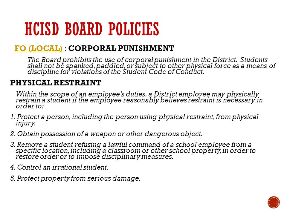 HCISD BOARD POLICIES FO (LOCAL) FO (LOCAL) : CORPORAL PUNISHMENT The Board prohibits the use of corporal punishment in the District.