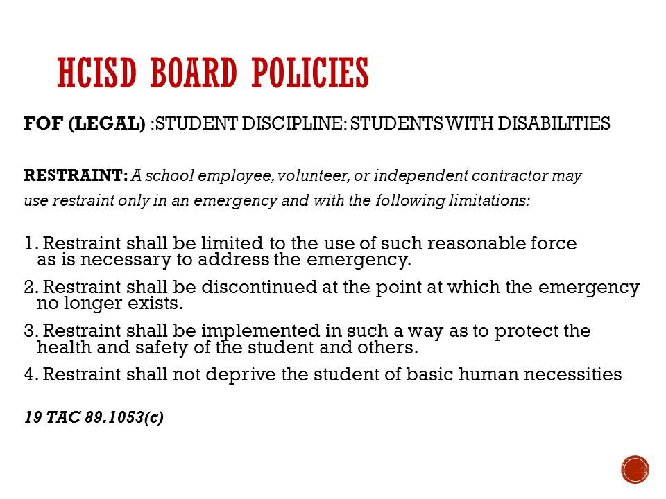 HCISD BOARD POLICIES FOF (LEGAL) :STUDENT DISCIPLINE: STUDENTS WITH DISABILITIES RESTRAINT: A school employee, volunteer, or independent contractor may use restraint only in an emergency and with the following limitations: 1.