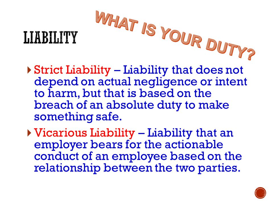  Strict Liability – Liability that does not depend on actual negligence or intent to harm, but that is based on the breach of an absolute duty to make something safe.