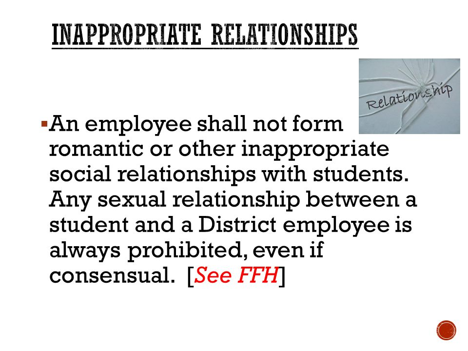  An employee shall not form romantic or other inappropriate social relationships with students.