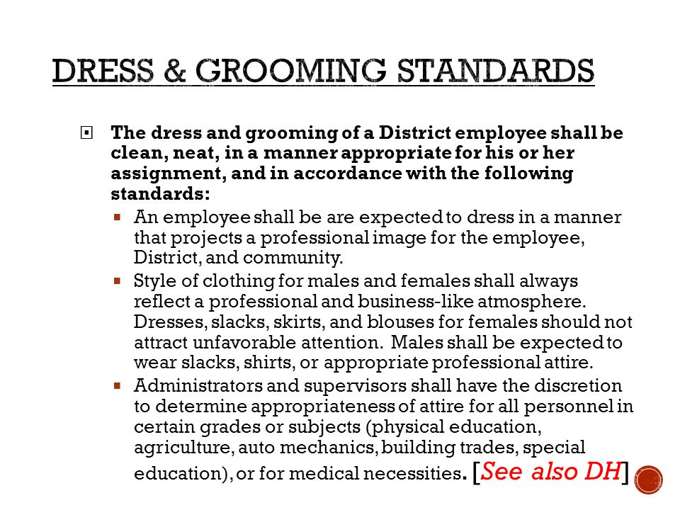  The dress and grooming of a District employee shall be clean, neat, in a manner appropriate for his or her assignment, and in accordance with the following standards:  An employee shall be are expected to dress in a manner that projects a professional image for the employee, District, and community.