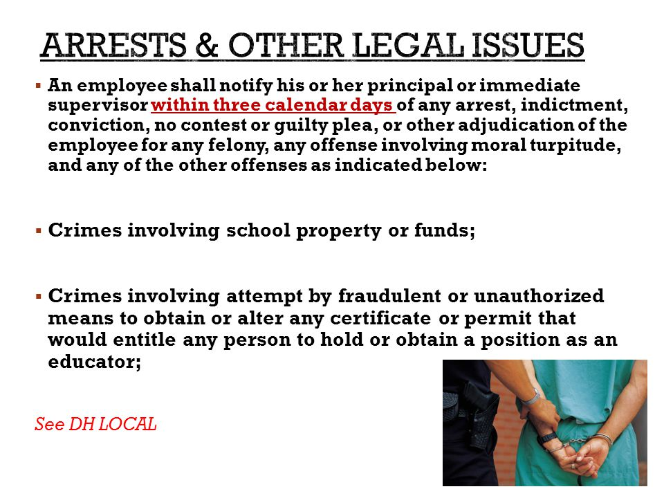  An employee shall notify his or her principal or immediate supervisor within three calendar days of any arrest, indictment, conviction, no contest or guilty plea, or other adjudication of the employee for any felony, any offense involving moral turpitude, and any of the other offenses as indicated below:  Crimes involving school property or funds;  Crimes involving attempt by fraudulent or unauthorized means to obtain or alter any certificate or permit that would entitle any person to hold or obtain a position as an educator; See DH LOCAL