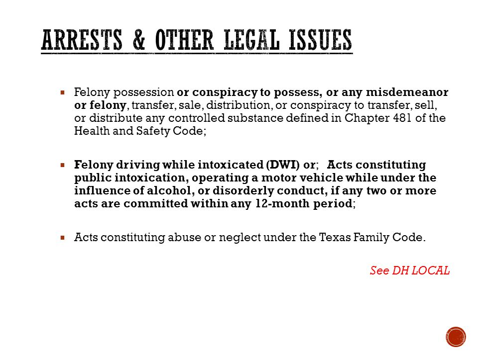  Felony possession or conspiracy to possess, or any misdemeanor or felony, transfer, sale, distribution, or conspiracy to transfer, sell, or distribute any controlled substance defined in Chapter 481 of the Health and Safety Code;  Felony driving while intoxicated (DWI) or; Acts constituting public intoxication, operating a motor vehicle while under the influence of alcohol, or disorderly conduct, if any two or more acts are committed within any 12-month period;  Acts constituting abuse or neglect under the Texas Family Code.