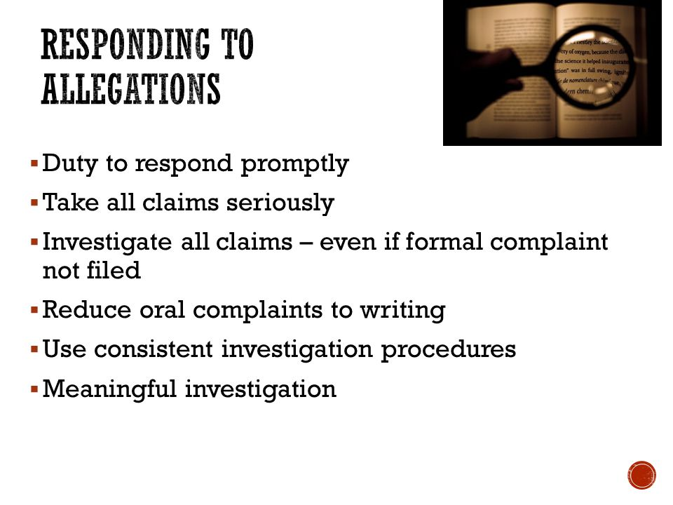  Duty to respond promptly  Take all claims seriously  Investigate all claims – even if formal complaint not filed  Reduce oral complaints to writing  Use consistent investigation procedures  Meaningful investigation