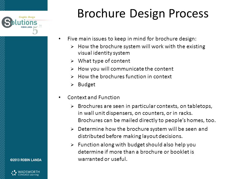 Five main issues to keep in mind for brochure design:  How the brochure system will work with the existing visual identity system  What type of content  How you will communicate the content  How the brochures function in context  Budget Context and Function  Brochures are seen in particular contexts, on tabletops, in wall unit dispensers, on counters, or in racks.