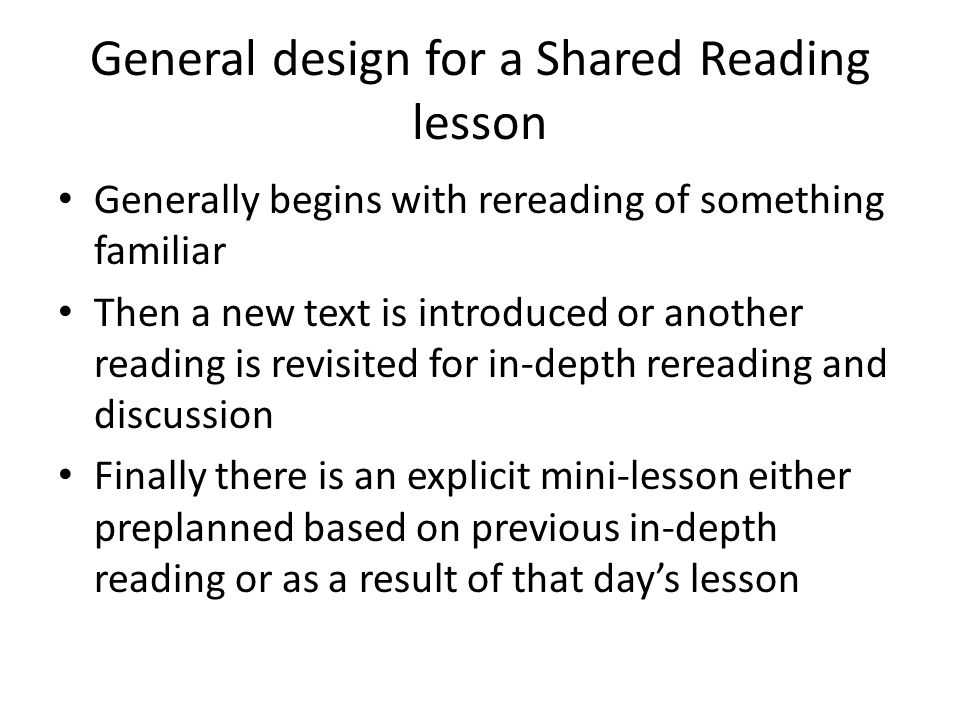 General design for a Shared Reading lesson Generally begins with rereading of something familiar Then a new text is introduced or another reading is revisited for in-depth rereading and discussion Finally there is an explicit mini-lesson either preplanned based on previous in-depth reading or as a result of that day's lesson