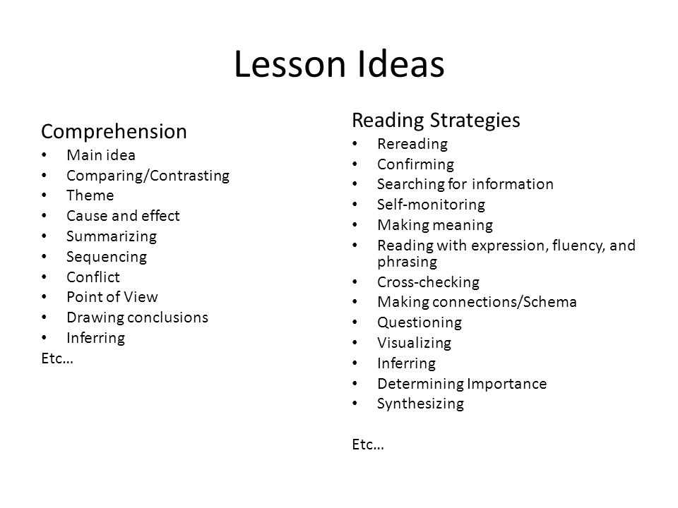 Lesson Ideas Comprehension Main idea Comparing/Contrasting Theme Cause and effect Summarizing Sequencing Conflict Point of View Drawing conclusions Inferring Etc… Reading Strategies Rereading Confirming Searching for information Self-monitoring Making meaning Reading with expression, fluency, and phrasing Cross-checking Making connections/Schema Questioning Visualizing Inferring Determining Importance Synthesizing Etc…