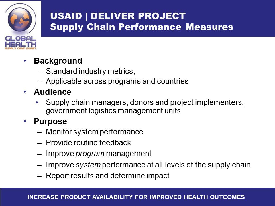 USAID | DELIVER PROJECT Supply Chain Performance Measures Background –Standard industry metrics, –Applicable across programs and countries Audience Su