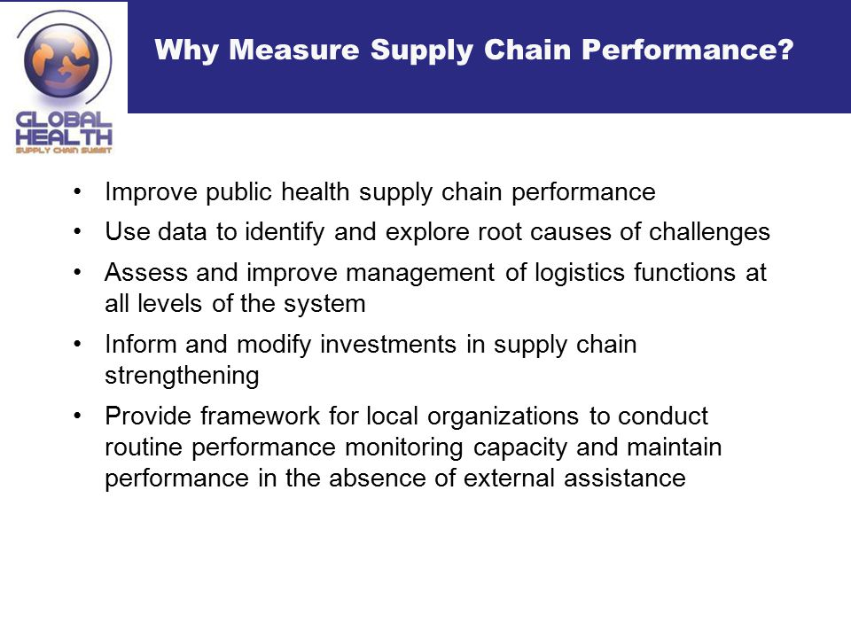 Lessons Learned about developing Supply Chain Metrics Past experience shows that setting up performance monitoring systems in public health is a long process requiring commitment and a desire to harmonize by all partners Requires building and incentivizing a culture to routinely collect, report, and use data up and down stream Aim is to institutionalize performance measurement capacity but governments face major human and financial resource constraints