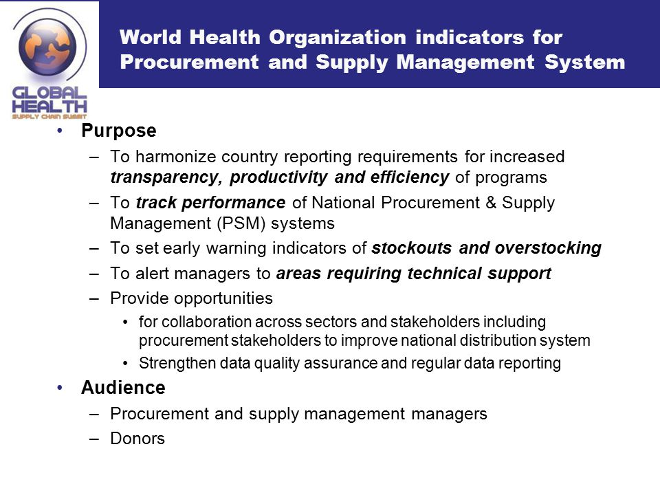 World Health Organization indicators for Procurement and Supply Management System Purpose –To harmonize country reporting requirements for increased transparency, productivity and efficiency of programs –To track performance of National Procurement & Supply Management (PSM) systems –To set early warning indicators of stockouts and overstocking –To alert managers to areas requiring technical support –Provide opportunities for collaboration across sectors and stakeholders including procurement stakeholders to improve national distribution system Strengthen data quality assurance and regular data reporting Audience –Procurement and supply management managers –Donors