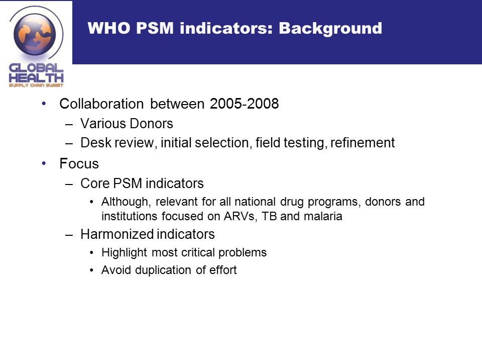 WHO PSM indicators: Background Collaboration between 2005-2008 –Various Donors –Desk review, initial selection, field testing, refinement Focus –Core