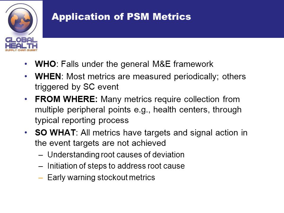 Application of PSM Metrics WHO: Falls under the general M&E framework WHEN: Most metrics are measured periodically; others triggered by SC event FROM