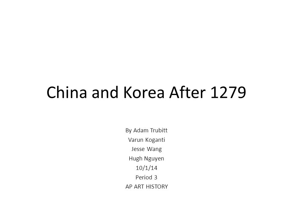 China and Korea After 1279 By Adam Trubitt Varun Koganti Jesse Wang Hugh Nguyen 10/1/14 Period 3 AP ART HISTORY