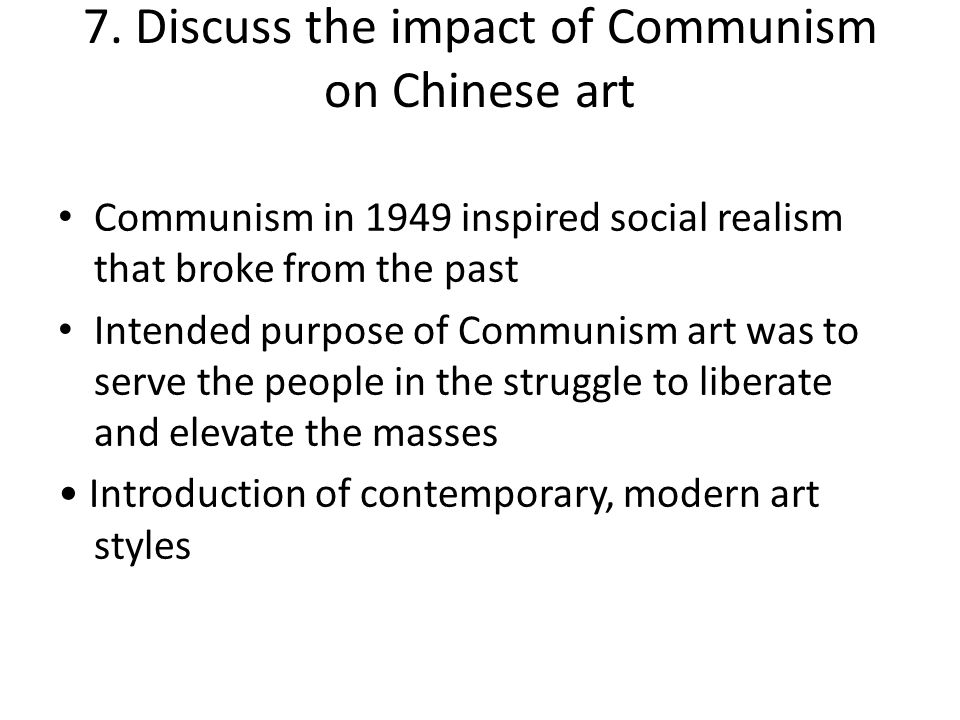 7. Discuss the impact of Communism on Chinese art Communism in 1949 inspired social realism that broke from the past Intended purpose of Communism art