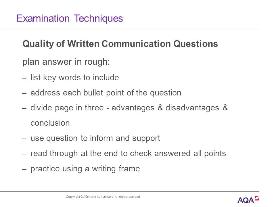 Examination Techniques Quality of Written Communication Questions plan answer in rough: –list key words to include –address each bullet point of the question –divide page in three - advantages & disadvantages & conclusion –use question to inform and support –read through at the end to check answered all points –practice using a writing frame Copyright © AQA and its licensors.