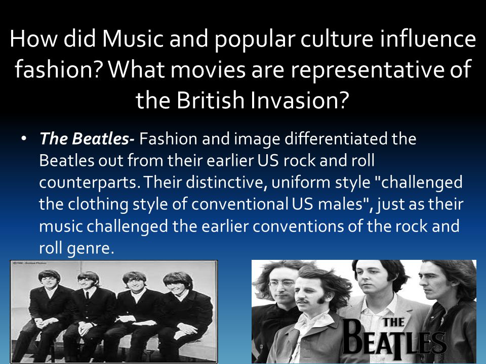 How did Music and popular culture influence fashion? What movies are representative of the British Invasion? The Beatles- Fashion and image differenti