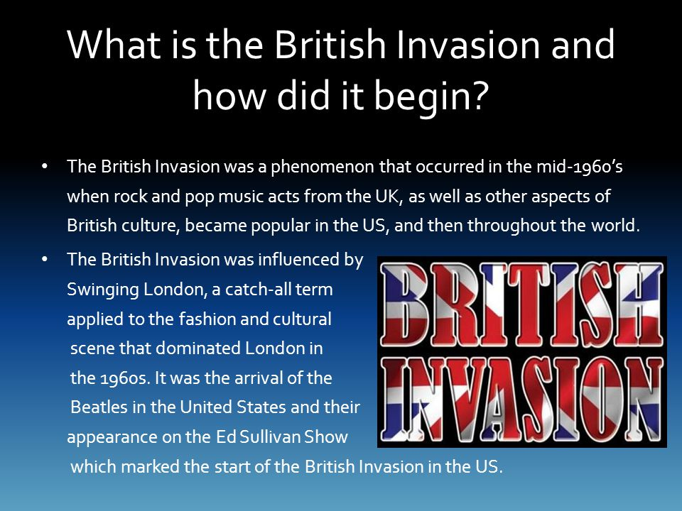 What is the British Invasion and how did it begin? The British Invasion was a phenomenon that occurred in the mid-1960's when rock and pop music acts