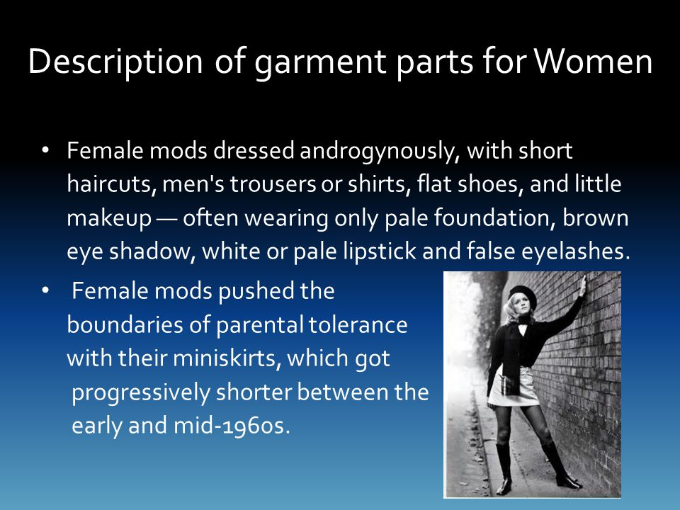 Description of garment parts for Women Female mods dressed androgynously, with short haircuts, men s trousers or shirts, flat shoes, and little makeup — often wearing only pale foundation, brown eye shadow, white or pale lipstick and false eyelashes.
