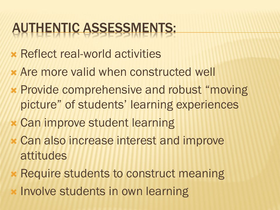 " Reflect real-world activities  Are more valid when constructed well  Provide comprehensive and robust ""moving picture"" of students' learning exper"