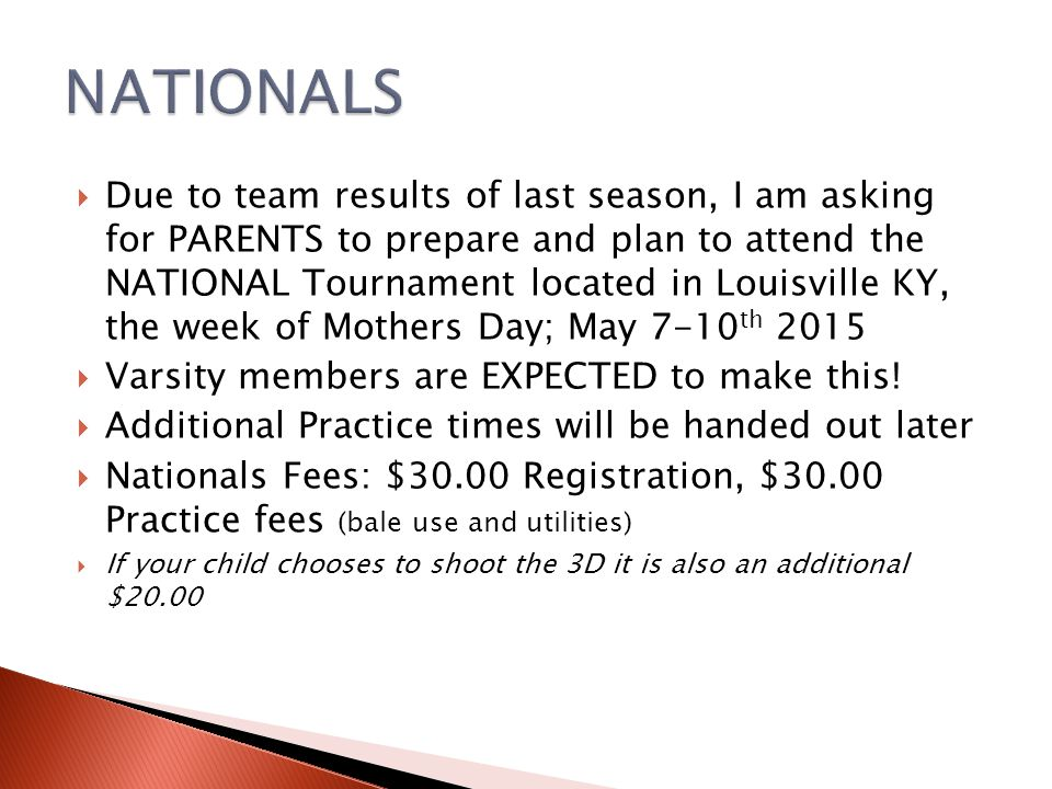  Due to team results of last season, I am asking for PARENTS to prepare and plan to attend the NATIONAL Tournament located in Louisville KY, the week of Mothers Day; May 7-10 th 2015  Varsity members are EXPECTED to make this.