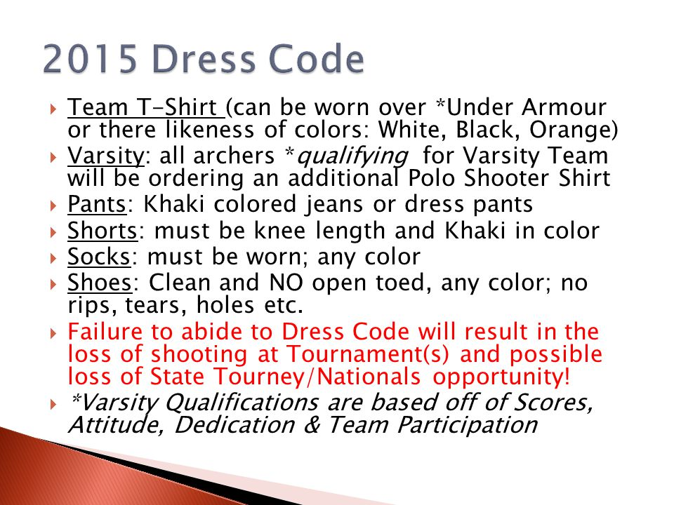  Team T-Shirt (can be worn over *Under Armour or there likeness of colors: White, Black, Orange)  Varsity: all archers *qualifying for Varsity Team will be ordering an additional Polo Shooter Shirt  Pants: Khaki colored jeans or dress pants  Shorts: must be knee length and Khaki in color  Socks: must be worn; any color  Shoes: Clean and NO open toed, any color; no rips, tears, holes etc.