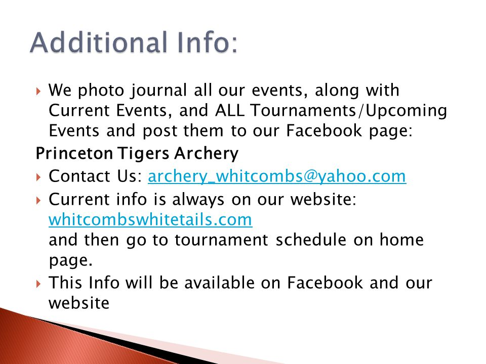  We photo journal all our events, along with Current Events, and ALL Tournaments/Upcoming Events and post them to our Facebook page: Princeton Tigers Archery  Contact Us: archery_whitcombs@yahoo.comarchery_whitcombs@yahoo.com  Current info is always on our website: whitcombswhitetails.com and then go to tournament schedule on home page.