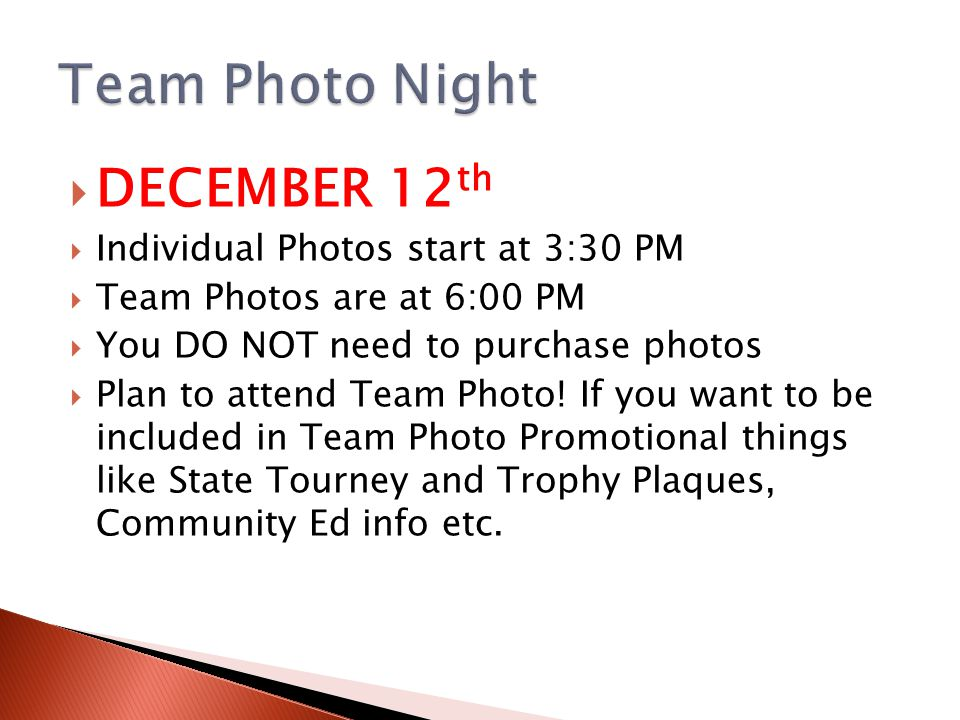  DECEMBER 12 th  Individual Photos start at 3:30 PM  Team Photos are at 6:00 PM  You DO NOT need to purchase photos  Plan to attend Team Photo.