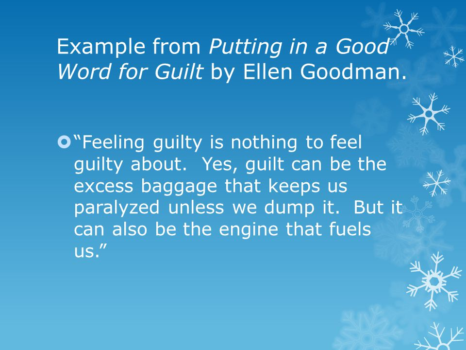 "Example from Putting in a Good Word for Guilt by Ellen Goodman.  ""Feeling guilty is nothing to feel guilty about. Yes, guilt can be the excess baggag"