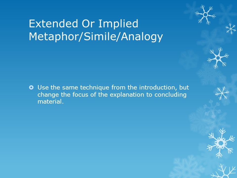 Extended Or Implied Metaphor/Simile/Analogy  Use the same technique from the introduction, but change the focus of the explanation to concluding mate