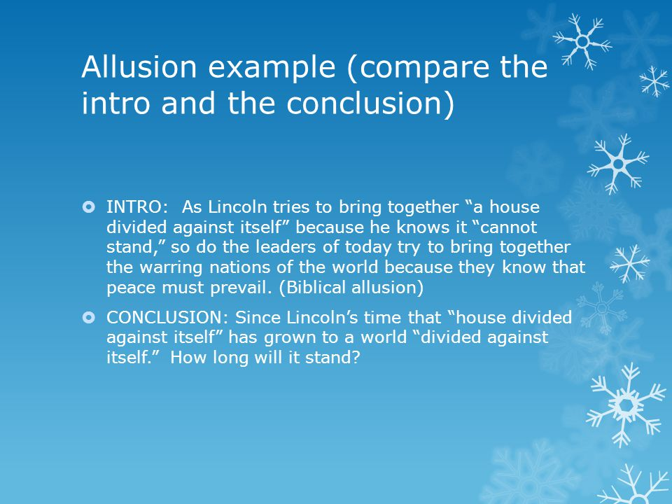 "Allusion example (compare the intro and the conclusion)  INTRO: As Lincoln tries to bring together ""a house divided against itself"" because he knows"