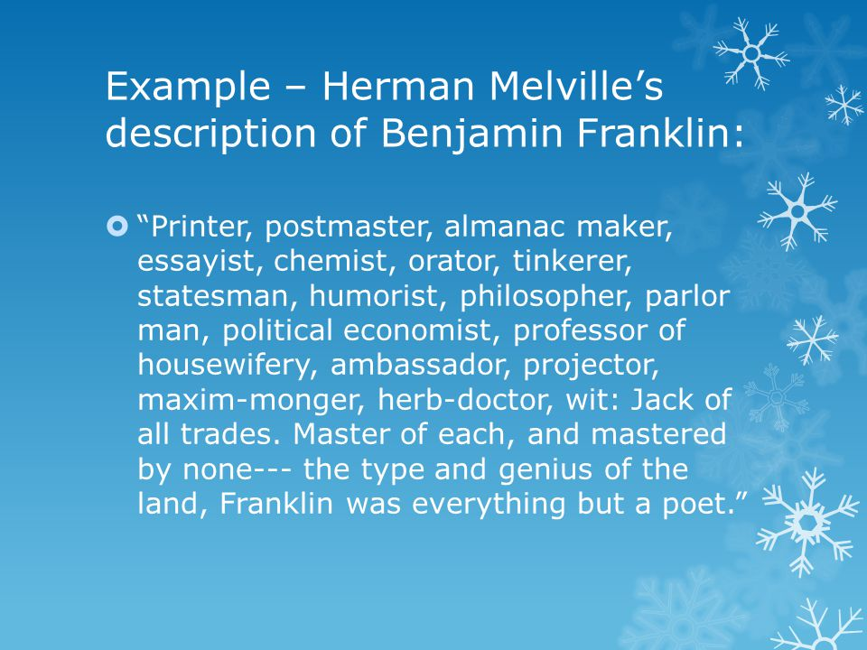 "Example – Herman Melville's description of Benjamin Franklin:  ""Printer, postmaster, almanac maker, essayist, chemist, orator, tinkerer, statesman, h"