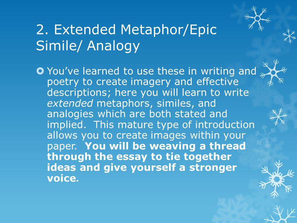 2. Extended Metaphor/Epic Simile/ Analogy  You've learned to use these in writing and poetry to create imagery and effective descriptions; here you w