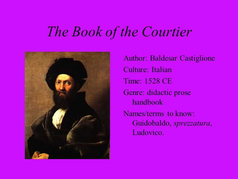 The Book of the Courtier Author: Baldesar Castiglione Culture: Italian Time: 1528 CE Genre: didactic prose handbook Names/terms to know: Guidobaldo, s
