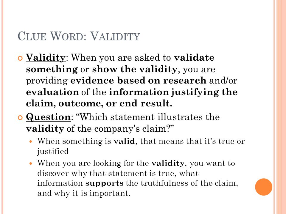 C LUE W ORD : V ALIDITY Validity : When you are asked to validate something or show the validity, you are providing evidence based on research and/or evaluation of the information justifying the claim, outcome, or end result.