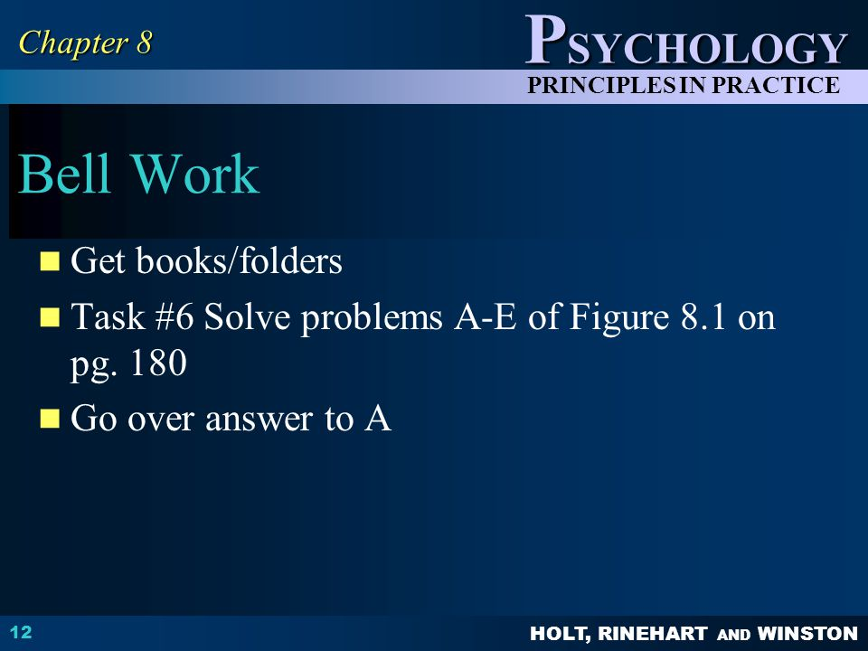 HOLT, RINEHART AND WINSTON P SYCHOLOGY PRINCIPLES IN PRACTICE Bell Work Get books/folders Task #6 Solve problems A-E of Figure 8.1 on pg.